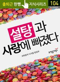 설탕과 사랑에 빠졌다 - 출퇴근 한뼘지식 시리즈 by 과학동아104