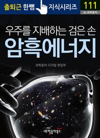 우주를 지배하는 검은 손, 암흑 에너지 - 출퇴근 한뼘지식 시리즈 by 과학동아111